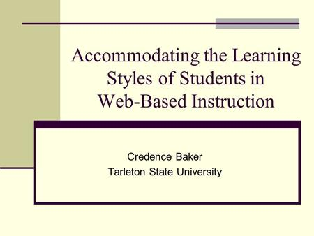 Accommodating the Learning Styles of Students in Web-Based Instruction Credence Baker Tarleton State University.