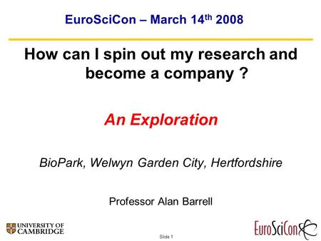 Slide 1 EuroSciCon – March 14 th 2008 How can I spin out my research and become a company ? An Exploration BioPark, Welwyn Garden City, Hertfordshire Professor.