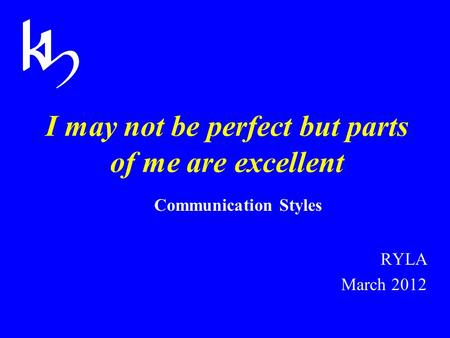 I may not be perfect but parts of me are excellent Communication Styles RYLA March 2012.