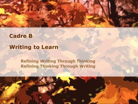 Cadre B Writing to Learn Refining Writing Through Thinking Refining Thinking Through Writing.