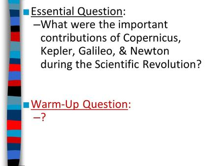 Essential Question: What were the important contributions of Copernicus, Kepler, Galileo, & Newton during the Scientific Revolution? Warm-Up Question: