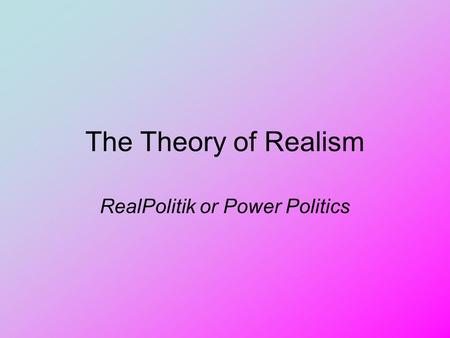 The Theory of Realism RealPolitik or Power Politics.