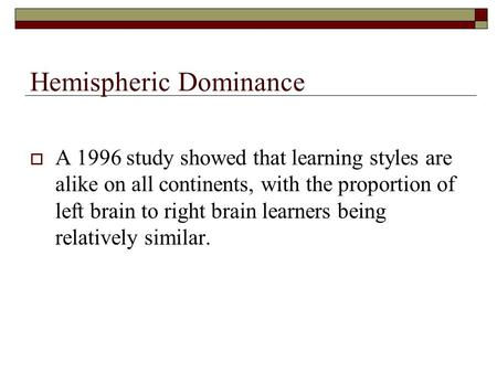 Hemispheric Dominance  A 1996 study showed that learning styles are alike on all continents, with the proportion of left brain to right brain learners.