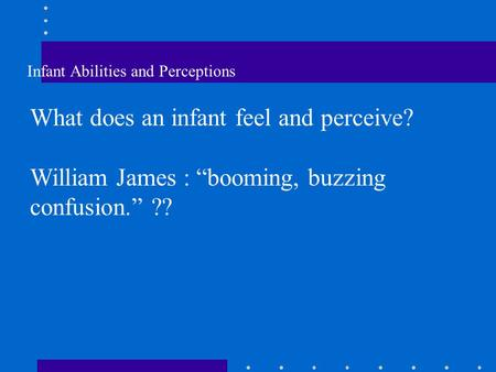 "Infant Abilities and Perceptions What does an infant feel and perceive? William James : ""booming, buzzing confusion."" ??"