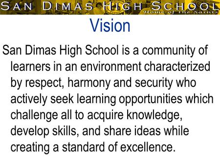 Vision San Dimas High School is a community of learners in an environment characterized by respect, harmony and security who actively seek learning opportunities.