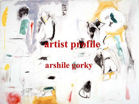 Artist profile arshile gorky. america after the war *after WWII, american art came into its own for the first time. new york city had replaced paris as.