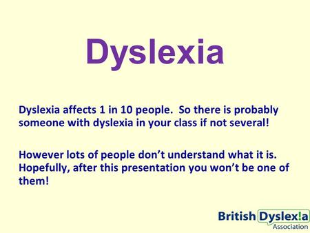 Dyslexia Dyslexia affects 1 in 10 people. So there is probably someone with dyslexia in your class if not several! However lots of people don't understand.