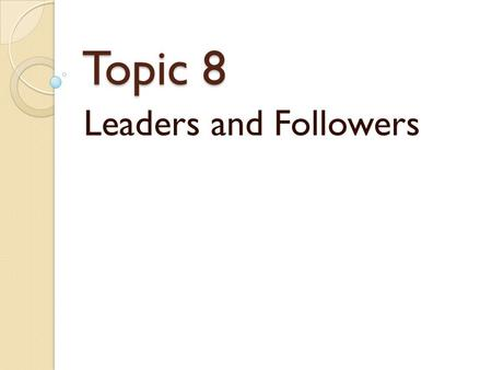 "Topic 8 Leaders and Followers. Followers ""If you wish to develop people into leaders, you must begin by teaching them to be followers."" - West Point U.S."