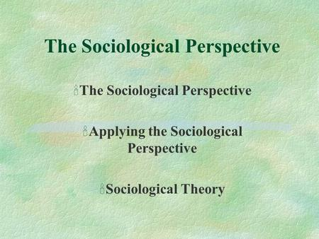 The Sociological Perspective 'The Sociological Perspective 'Applying the Sociological Perspective 'Sociological Theory.
