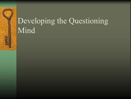 Developing the Questioning Mind The Quality Of Our Thinking is Given in The Quality of Our Questions.
