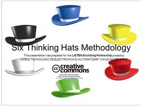 Six Thinking Hats Methodology This presentation was prepared for the LISTEN Grundtvig Partnership project by LICEUL TEHNOLOGIC DE ELECTRONICA SI AUTOMATIZARI.