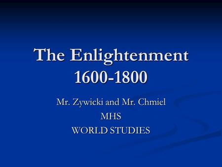 The Enlightenment 1600-1800 Mr. Zywicki and Mr. Chmiel MHS WORLD STUDIES.
