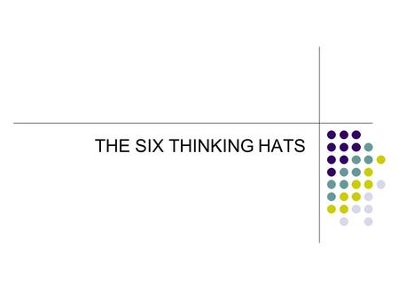 THE SIX THINKING HATS. SIX IMAGINARY THINKING HATS Only one is used at a time. When that hat is used then everyone in the group wears the same hats. This.