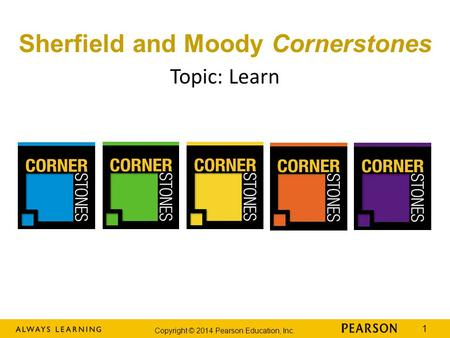 Copyright © 2014 Pearson Education, Inc. 1 Sherfield and Moody Cornerstones Topic: Learn.