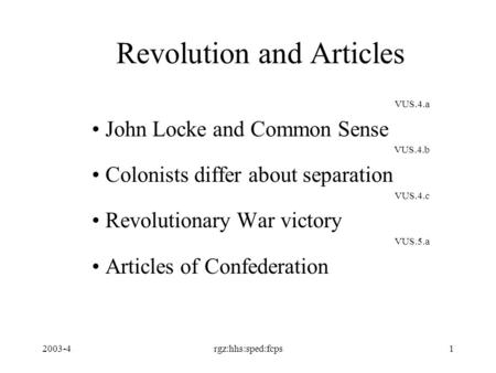 2003-4rgz:hhs:sped:fcps1 Revolution and Articles VUS.4.a John Locke and Common Sense VUS.4.b Colonists differ about separation VUS.4.c Revolutionary War.