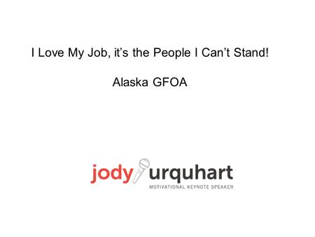 I Love My Job, it's the People I Can't Stand! Alaska GFOA.