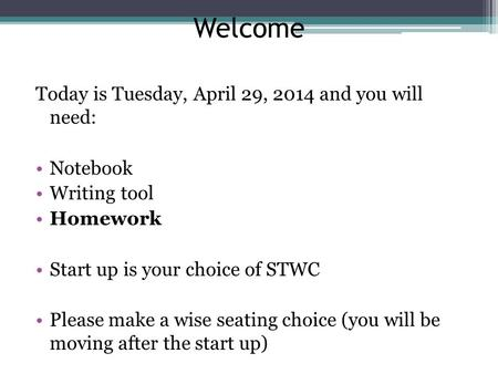 Welcome Today is Tuesday, April 29, 2014 and you will need: Notebook Writing tool Homework Start up is your choice of STWC Please make a wise seating choice.