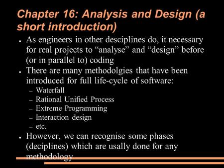 "Chapter 16: Analysis and Design (a short introduction) ● As engineers in other desciplines do, it necessary for real projects to ""analyse"" and ""design"""