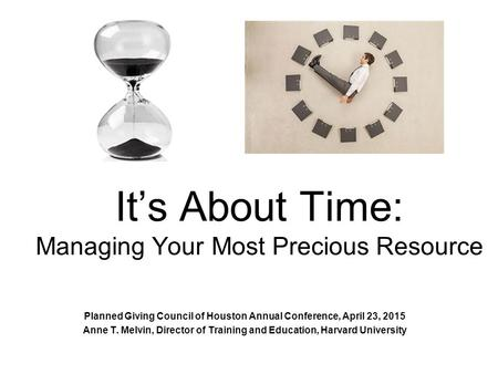 It's About Time: Managing Your Most Precious Resource Planned Giving Council of Houston Annual Conference, April 23, 2015 Anne T. Melvin, Director of Training.
