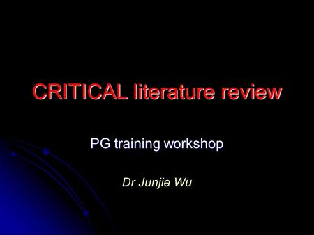 CRITICAL literature review PG training workshop Dr Junjie Wu.