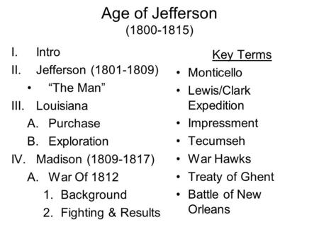 "Age of Jefferson (1800-1815) I.Intro II.Jefferson (1801-1809) ""The Man"" III.Louisiana A.Purchase B.Exploration IV.Madison (1809-1817) A.War Of 1812 1.Background."