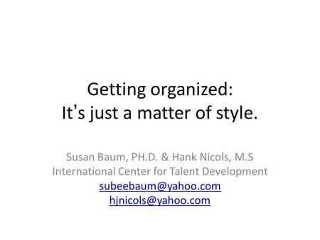 Getting organized: It's just a matter of style. Susan Baum, PH.D. & Hank Nicols, M.S International Center for Talent Development