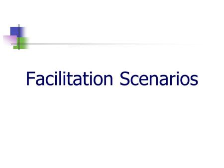 Facilitation Scenarios. 2 For each scenario: What are some tips for dealing with this person? Are there some ground rules you could establish to avoid.