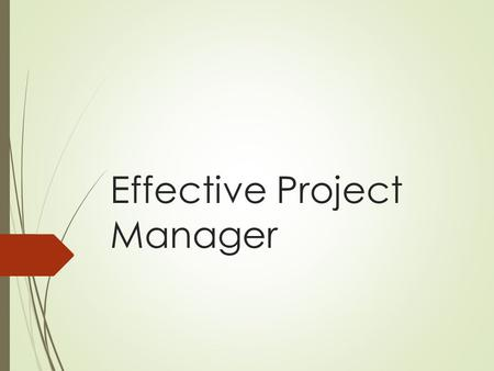 Effective Project Manager. Lesson Objectives  To describe duties, responsibilities, and qualities of an effective project manager/leader  To explain.