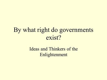 By what right do governments exist? Ideas and Thinkers of the Enlightenment.