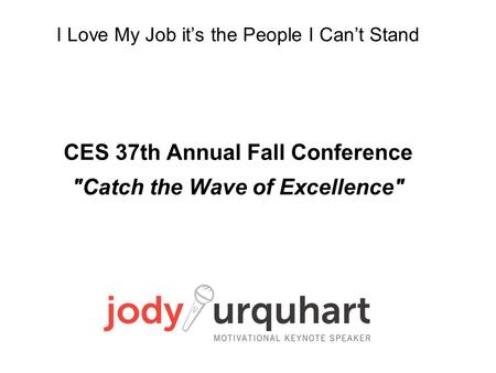 I Love My Job it's the People I Can't Stand CES 37th Annual Fall Conference Catch the Wave of Excellence