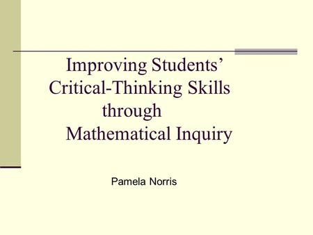 Improving Students' Critical-Thinking Skills through Mathematical Inquiry Pamela Norris.