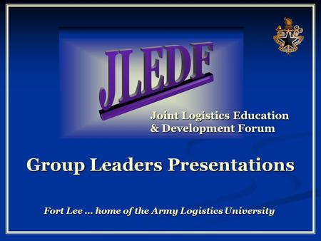 Joint Logistics Education & Development Forum Fort Lee … home of the Army Logistics University Group Leaders Presentations.