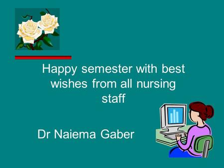 Happy semester with best wishes from all nursing staff Dr Naiema Gaber.