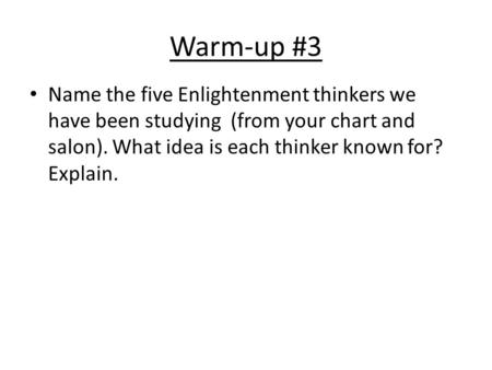 Warm-up #3 Name the five Enlightenment thinkers we have been studying (from your chart and salon). What idea is each thinker known for? Explain.