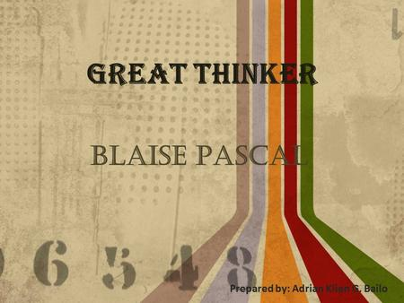 Great Thinker Blaise Pascal Prepared by: Adrian Klien G. Bailo.