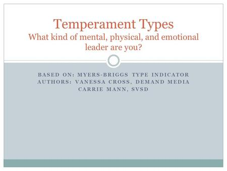 BASED ON: MYERS-BRIGGS TYPE INDICATOR AUTHORS: VANESSA CROSS, DEMAND MEDIA CARRIE MANN, SVSD Temperament Types What kind of mental, physical, and emotional.