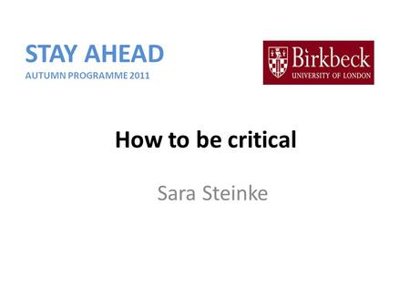 Sara Steinke How to be critical STAY AHEAD AUTUMN PROGRAMME 2011.