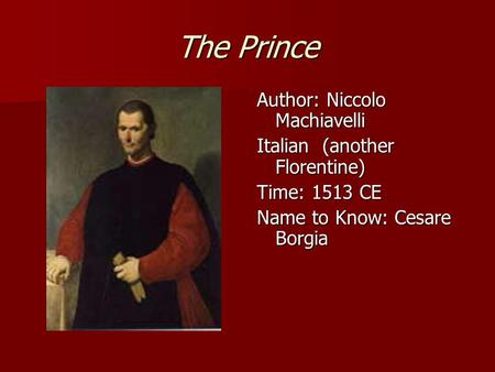 The Prince Author: Niccolo Machiavelli Italian (another Florentine) Time: 1513 CE Name to Know: Cesare Borgia.