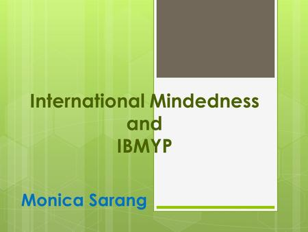 International Mindedness and IBMYP Monica Sarang.