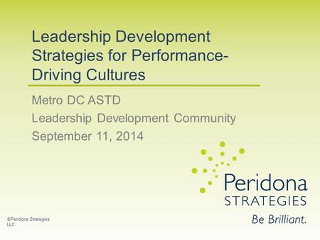 Leadership Development Strategies for Performance- Driving Cultures Metro DC ASTD Leadership Development Community September 11, 2014 © Peridona Strategies.