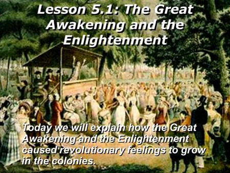 Lesson 5.1: The Great Awakening and the Enlightenment Today we will explain how the Great Awakening and the Enlightenment caused revolutionary feelings.