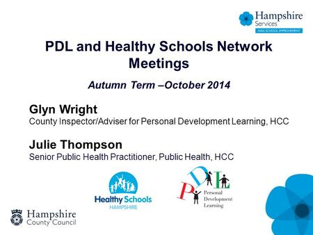 PDL and Healthy Schools Network Meetings Autumn Term –October 2014 Glyn Wright County Inspector/Adviser for Personal Development Learning, HCC Julie Thompson.