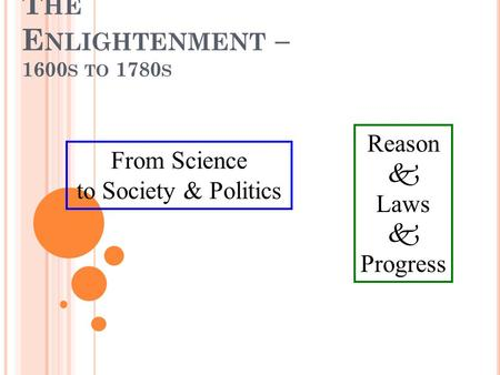 T HE E NLIGHTENMENT – 1600 S TO 1780 S Reason  Laws  Progress From Science to Society & Politics.