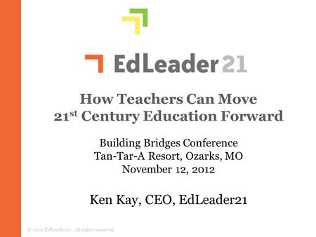 How Teachers Can Move 21 st Century Education Forward Ken Kay, CEO, EdLeader21 © 2010 EdLeader21. All rights reserved. Building Bridges Conference Tan-Tar-A.