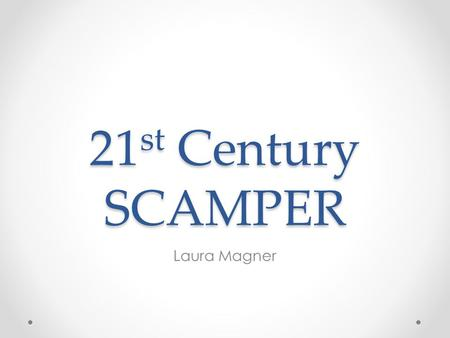 21 st Century SCAMPER Laura Magner. You CAN (and should) be more Creative Teachers have a three pronged task: Convince adults that they can think more.