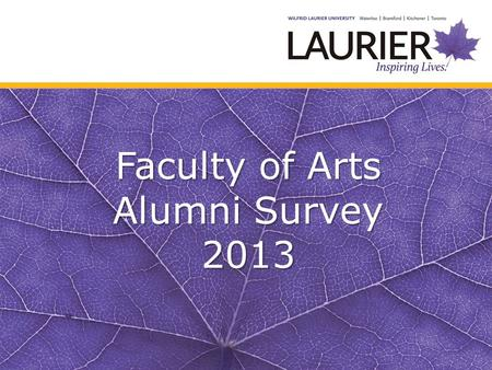 Faculty of Arts Alumni Survey 2013. Laurier Arts Alumni Survey 2013 Surveys were sent to all WLU Arts Alumni for whom we had an email address. Total Surveys.