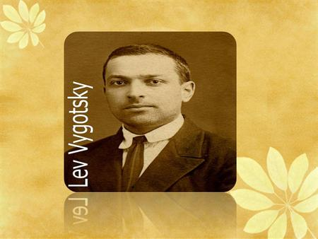 LEV VYGOTSKY. Lev Vygotsky's Biography Lev Vygotsky was born on November 5,1896 in Western Russia and died in 1934. His father, Semi L`vovich, founded.