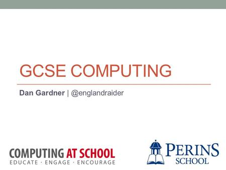 GCSE COMPUTING Dan Gardner Session Objectives Gain an overview of the Computer Science curriculum at Key Stage 4 (GCSE). Understand.