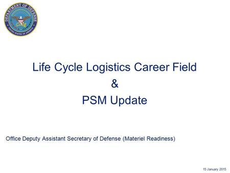 Office Deputy Assistant Secretary of Defense (Materiel Readiness) 15 January 2015 Life Cycle Logistics Career Field & PSM Update.