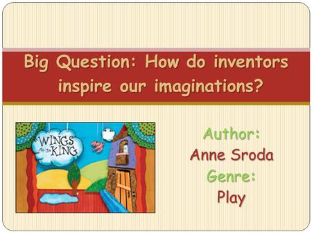 Author: Anne Sroda Genre: Play Big Question: How do inventors inspire our imaginations?